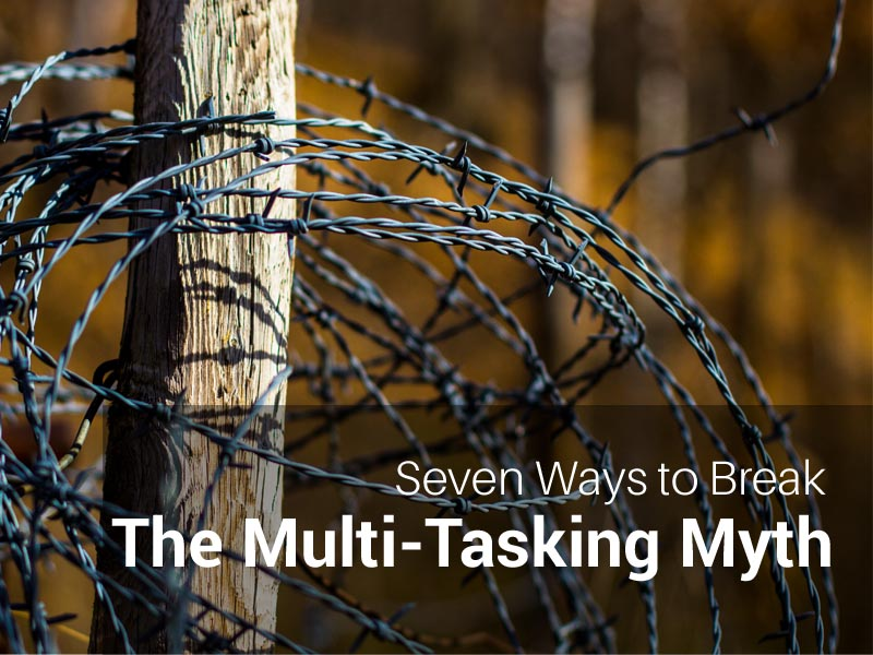 Seven Ways to Break the Multi-Tasking Myth